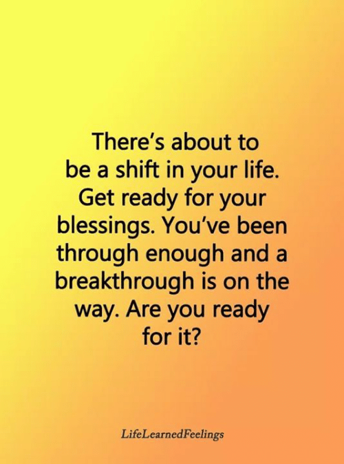 You Ready: There's about to  be a shift in your life.  Get ready for your  blessings. You've been  through enough and a  breakthrough is on the  way. Are you ready  for it?  LifeLearnedFeelings