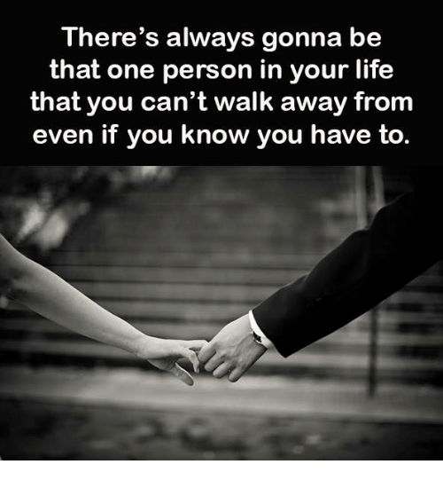 Life, One, and You: There's always gonna be  that one person in your life  that you can't walk away from  even if you know you have to