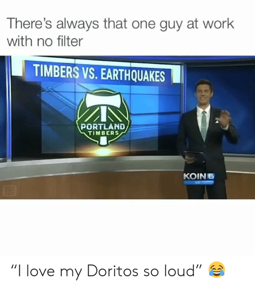 """earthquakes: There's always that one guy at work  with no filter  TIMBERS VS. EARTHQUAKES  PORTLAND  TIMBERS  KOIN6 """"I love my Doritos so loud"""" 😂"""