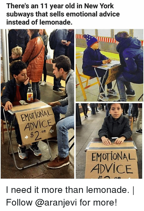 Advice, Memes, and New York: There's an 11 year old in New York  subways that sells emotional advice  instead of lemonade.  EM  ADVICE  52  EMOTIONAL  ADVICE I need it more than lemonade. | Follow @aranjevi for more!