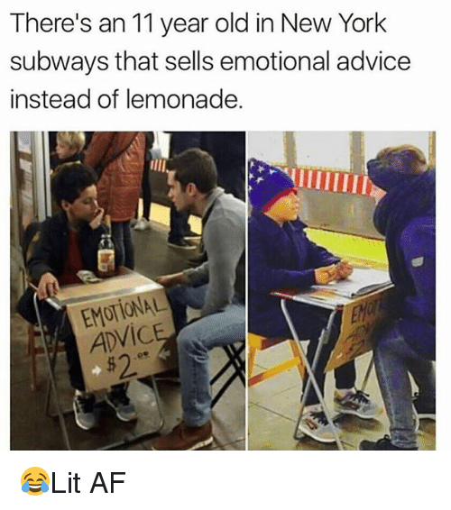 Advice, Af, and Memes: There's an 11 year old in New York  subways that sells emotional advice  instead of lemonade.  EMOTIONAL  ADVIC  $2 😂Lit AF