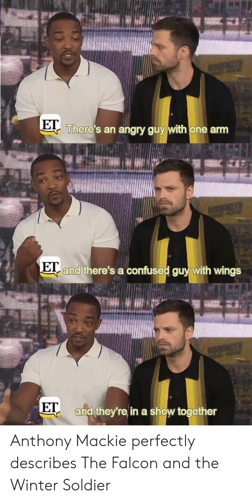 soldier: There's an angry guy with one arm  and there's a confused guy with wings  E  ET  and they're in a show together Anthony Mackie perfectly describes The Falcon and the Winter Soldier