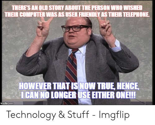 Technology Meme: THERE'S AN OLD STORY ABOUT THE PERSON WHO WISHED  THEIR COMPUTER WAS AS USER FRIENDLY AS THER TELEPHONE  HOWEVER THAT IS NOW TRUE, HENCE  ICAN NO LONGER USE EITHER ONE!!!  imgflip.com Technology & Stuff - Imgflip