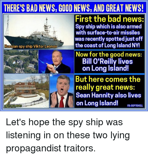 Bad, Bill O'Reilly, and Memes: THERE'S BAD NEWS, GOOD NEWS, AND GREAT NEWS!  First the bad news:  Spy ship which is also armed  with surface-to-air missiles  was recently spotted just off  the coast of Long Island NY!  Russian spy ship Viktor Leonov  Now for the good news:  Bill O'Reilly lives  on Long Island!  But here comes the  really great news  Sean Hannity also lives  on Long Island!  FB GOPTOHELL Let's hope the spy ship was listening in on these two lying propagandist traitors.