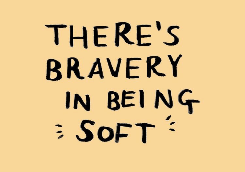 bravery: THERE'S  BRAVERY  IN BEI NG  SOFT