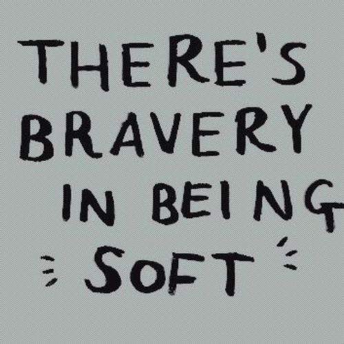 bravery: THERE'S  BRAVERY  IN BEI NG  SOFT  T
