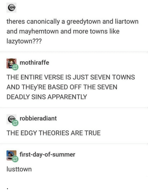 towns: theres canonically a greedytown and liartown  and mayhemtown and more towns like  lazytown???  mothiraffe  THE ENTIRE VERSE IS JUST SEVEN TOWNS  AND THEY'RE BASED OFF THE SEVEN  DEADLY SINS APPARENTLY  robbieradiant  THE EDGY THEORIES ARE TRUE  first-day-of-summer  lusttown .
