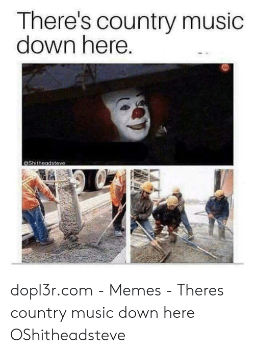 Country Music Memes: There's country music  down here.  OShitheadsteve dopl3r.com - Memes - Theres country music down here OShitheadsteve