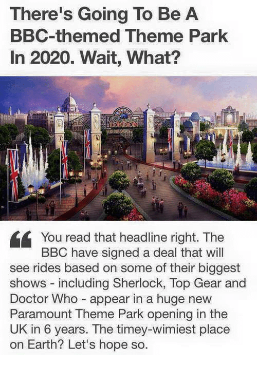 Top Gear: There's Going To Be A  BBC-themed Theme Park  In 2020. Wait, What?  You read that headline right. The  BBC have signed a deal that will  see rides based on some of their biggest  shows including Sherlock, Top Gear and  Doctor Who appear in a huge new  Paramount Theme Park opening in the  UK in 6 years. The timey-wimiest place  on Earth? Let's hope so.