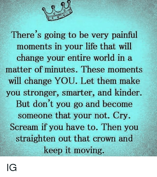 youre: There's going to be very painful  moments in your life that will  change your entire world ina  matter of minutes. These moments  will change YOU. Let them make  you stronger, smarter, and kinder.  But don't you go and become  someone that your not. Cry  Scream if you have to. Then you  straighten out that crown and  keep it moving. IG