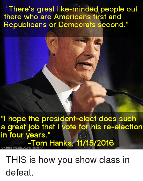 """Memes, Tom Hanks, and Toms: """"There's great like-minded people out  there who are Americans first and  Republicans or Democrats second.""""  """"I hope the president-elect does such  a great job that l vote for his re-election  in four years  Tom Hanks, 11/15/2016  CHRIS THIS is how you show class in defeat."""