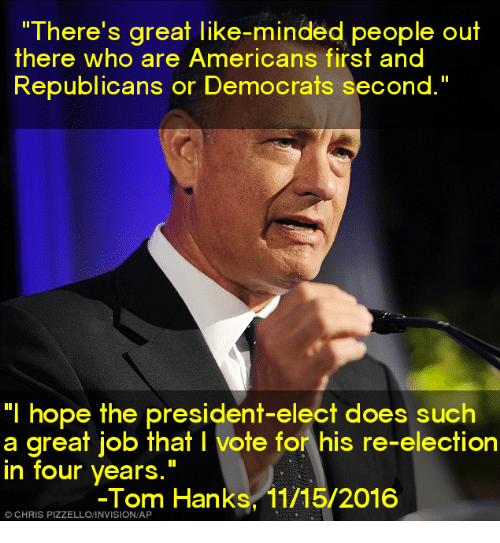"Memes, Tom Hanks, and Toms: ""There's great like-minded people out  there who are Americans first and  Republicans or Democrats second.""  ""I hope the president-elect does such  a great job that l vote for his re-election  in four years  Tom Hanks, 11/15/2016  CHRIS"