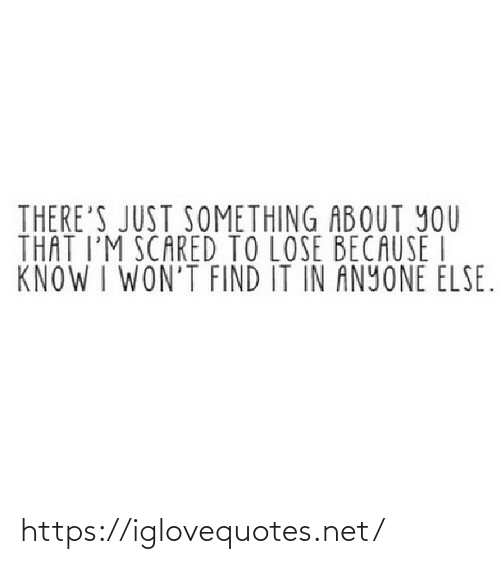 About You: THERE'S JUST SOMETHING ABOUT YOU  THAT I'M SCARED TO LOSE BECAUSE I  KNOW I WON'T FIND IT IN ANYONE ELSE. https://iglovequotes.net/
