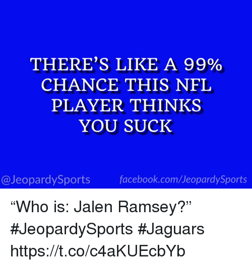 """Nfl, Sports, and Player: THERE'S LIKE A 99%  CHANCE THIS NFL  PLAYER THINKS  YOU SUCK  @JeopardySportsfacebook.com/JeopardySports """"Who is: Jalen Ramsey?"""" #JeopardySports #Jaguars https://t.co/c4aKUEcbYb"""