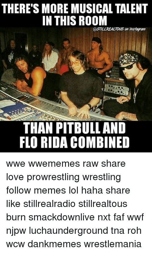 faf: THERE'S MORE MUSICAL TALENT  IN THIS ROOM  STILLREALTOUS an Instapam  THAN PITBULL AND  FLORIDA COMBINED wwe wwememes raw share love prowrestling wrestling follow memes lol haha share like stillrealradio stillrealtous burn smackdownlive nxt faf wwf njpw luchaunderground tna roh wcw dankmemes wrestlemania