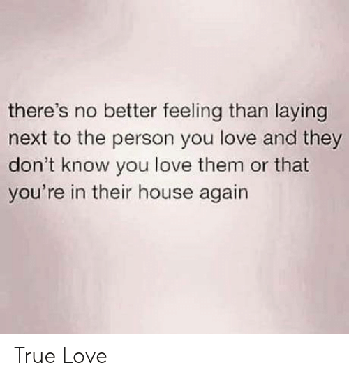 laying: there's no better feeling than laying  next to the person you love and they  don't know you love them or that  you're in their house again True Love