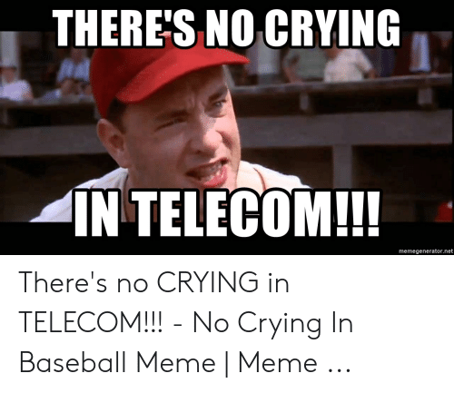 Baseball Meme: THERE'S NO CRYING  IN TELECOM!!!  memegenerator.net There's no CRYING in TELECOM!!! - No Crying In Baseball Meme | Meme ...