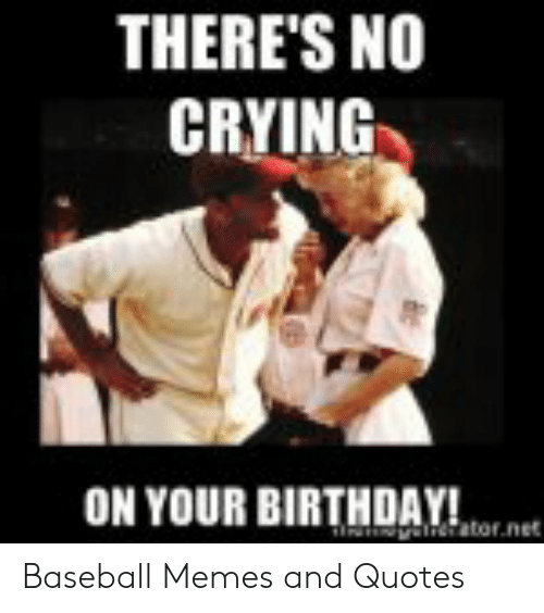 Baseball Memes: THERE'S NO  CRYING  ON YOUR BIRTHDAY!  ator.net Baseball Memes and Quotes