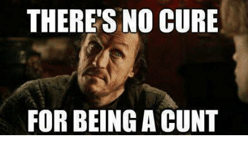 Memes, Cunt, and 🤖: THERE'S NO CURE  FOR BEING A CUNT