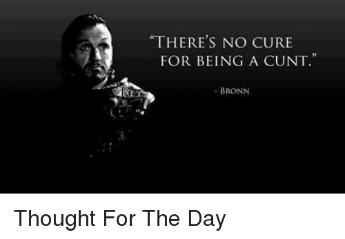 """Game of Thrones, Cunt, and Thought: """"THERE'S NO CURE  FOR BEING A CUNT  - BRONN Thought For The Day"""