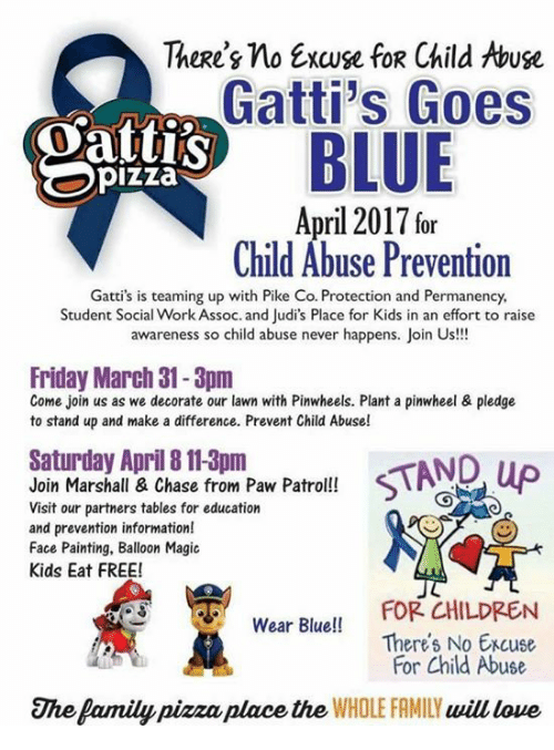 Pike County Kentucky: There's no Excuse fog Child Abuse  Gatti's Goes  BLUE  pizza  April 2017 or  Child Abuse Prevention  Gatti's is teaming up with Pike Co. Protection and Permanency,  Student Social Work Assoc. and Judi's Place for Kids in an effort to raise  awareness so child abuse never happens.  Join Us!!!  Friday March 31- 3pm  Come join us as we decorate our lawn with Pinwheels. Plant a pinwheel & pledge  to stand up and make a difference. Prevent Child Abuse!  Saturday April 8113pm  Join Marshall & Chase from Paw Patrol!!  Visit our partners tables for education  and prevention information!  Face Painting, Balloon Magic  Kids Eat FREE!  FOR CHILDREN  Wear Blue!!  Theres No Excuse  For Child Abuse  The Pamily pizza place the WHOLE FAMILY  will love
