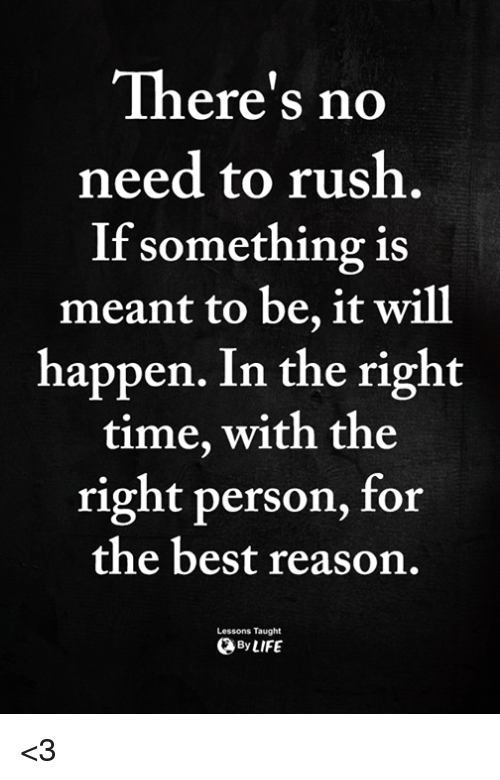 Memes, Best, and Rush: There's no  need to rush  If something is  meant to be, it will  happen. In the right  time, with the  right person, for  the best reason.  Lessons Taught  ByLIFE <3