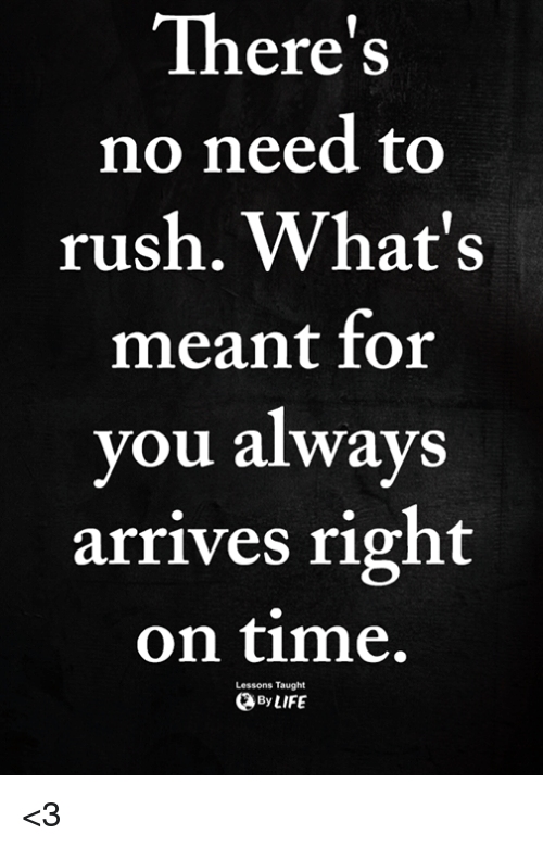 Memes, Rush, and Time: There's  no need to  rush. What's  meant for  you always  arrives right  on time.  Lessons Taught  ByLIFE <3