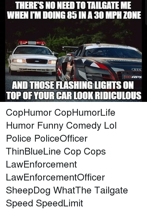 Tailgate: THERES NO NEED TOTAILGATE ME  WHEN IMDOING 85 NA 30 MPH ZONE  APA  AND THOSE FLASHINGLIGHTSON  TOP OF YOUR CARLOOK RIDICULOUS CopHumor CopHumorLife Humor Funny Comedy Lol Police PoliceOfficer ThinBlueLine Cop Cops LawEnforcement LawEnforcementOfficer SheepDog WhatThe Tailgate Speed SpeedLimit