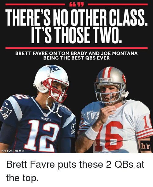Joe Montana: THERES NO OTHERCLASS  IT'S THOSETWO  BRETT FAVRE ON TOM BRADY AND JOE MONTANA  BEING THE BEST QBS EVER  br  HIT FOR THE WIN Brett Favre puts these 2 QBs at the top.