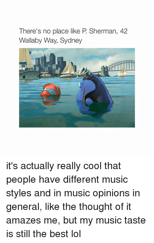 Sherman: There's no place like P Sherman, 42  Wallaby Way, Sydney it's actually really cool that people have different music styles and in music opinions in general, like the thought of it amazes me, but my music taste is still the best lol