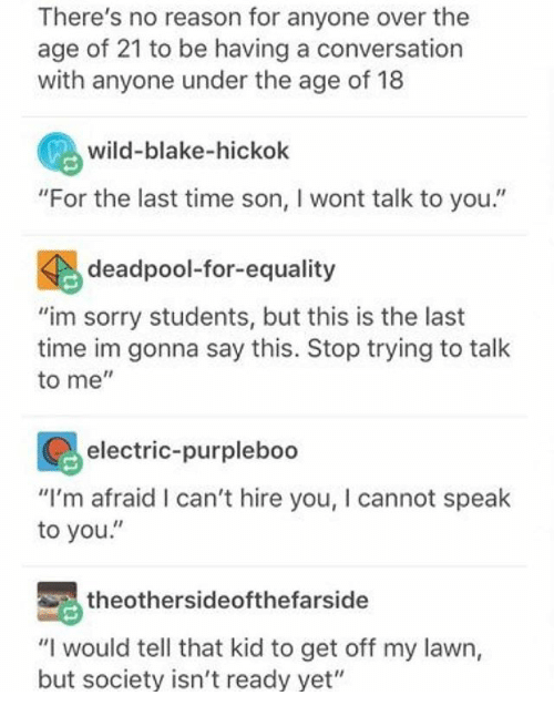 """Ironic, Sorry, and Deadpool: There's no reason for anyone over the  age of 21 to be having a conversation  with anyone under the age of 18  wild-blake-hickok  """"For the last time son, l wont talk to you.'  deadpool-for-equality  """"im sorry students, but this is the last  time im gonna say this. Stop trying to talk  to me  electric-purpleboo  """"I'm afraid I can't hire you, I cannot speak  to you  Sathe othersideofthefarside  """"I would tell that kid to get off my lawn,  but society isn't ready yet"""""""
