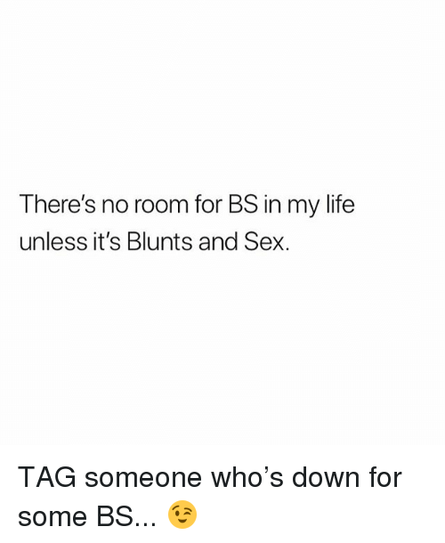Blunts, Life, and Sex: There's no room for BS in my life  unless it's Blunts and Sex. TAG someone who's down for some BS... 😉