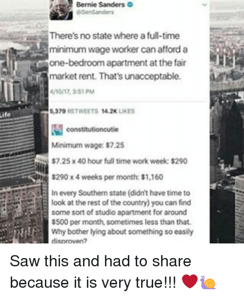 Memes, Saw, and True: There's no state where a full-time  minimum wage worker can afford a  one-bedroom apartment  at the fair  market rent. That's unacceptable.  constitutioncutie  Minimum wage:$725  $7.25x40 hour full time work week $290  S290x4 weeks per month s1,160  In every Southern state (didn'thave time to  look at the rest of the country) you can find  El some sort of studio apartment for around  $500 per month, sometimes less than that.  Why bother lying about something so easily Saw this and had to share because it is very true!!! ❤️🐌