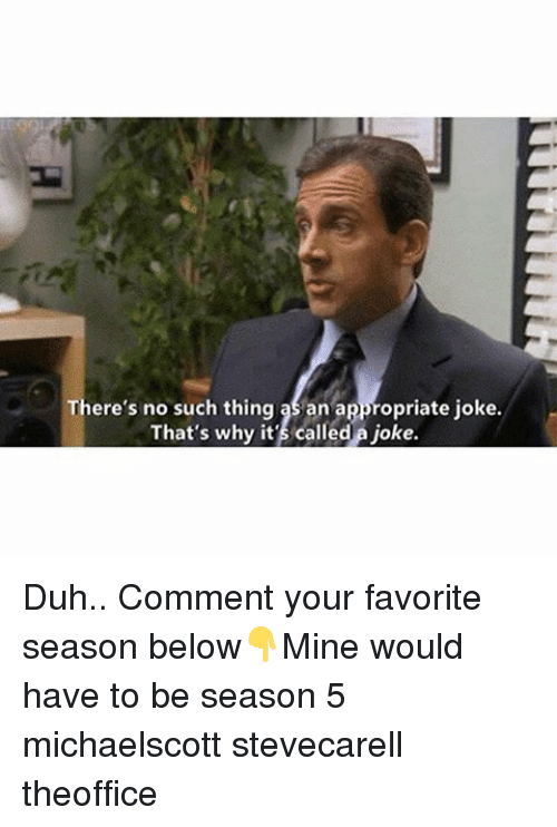 Appropriate Jokes: There's no such thing an appropriate joke.  That's why it's called a joke. Duh.. Comment your favorite season below👇Mine would have to be season 5 michaelscott stevecarell theoffice
