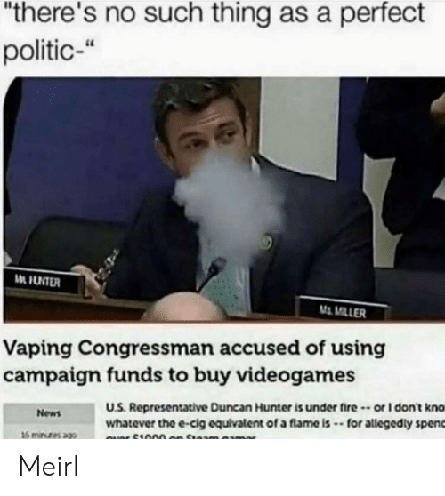 """Politic: """"there's no such thing as a perfect  politic-""""  M MILLER  Vaping Congressman accused of using  campaigm funds to buy videogames  U.S. Representative Duncan Hunter is under fire-or I don't kno  whatever the e-cig equivalent of a flame is -for allegedly spenc  News Meirl"""