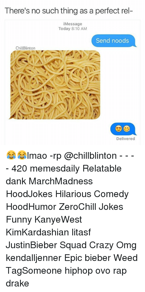 Memes, 🤖, and Weeds: There's no such thing as a perfect rel-  i Message  Today 8:10 AM  Send noods  ChillBlinton  Delivered 😂😂lmao -rp @chillblinton - - - - 420 memesdaily Relatable dank MarchMadness HoodJokes Hilarious Comedy HoodHumor ZeroChill Jokes Funny KanyeWest KimKardashian litasf JustinBieber Squad Crazy Omg kendalljenner Epic bieber Weed TagSomeone hiphop ovo rap drake
