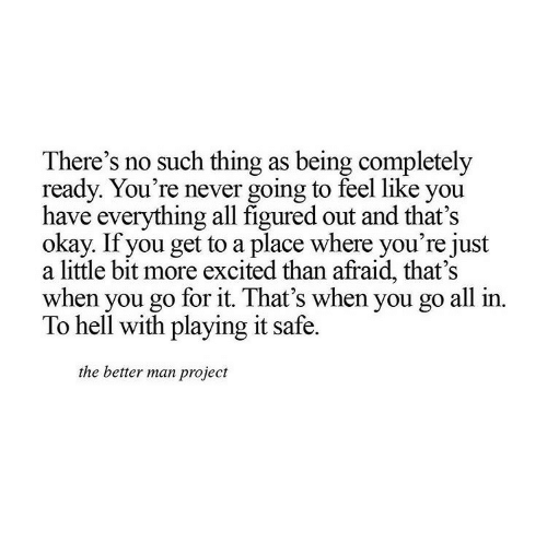 just a little bit: There's no such thing as being completely  ready. You're never going to feel like you  have everything all figured out and that's  okay. If you get to a place where you're just  a little bit more excited than afraid, that's  when you go for it. That's when you go all in.  To hell with playing it safe.  the better man project
