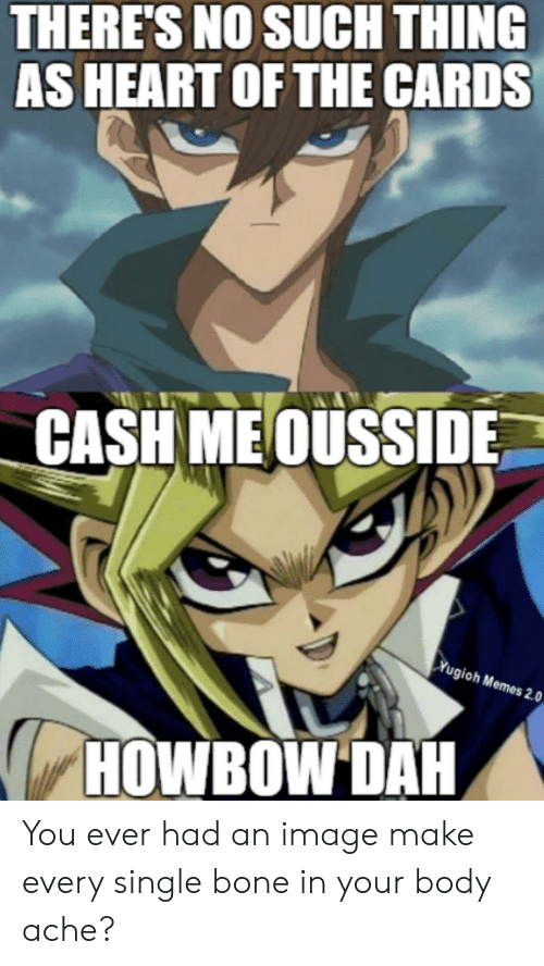 Howbow Dah: THERE'S NO SUCH THING  AS HEART OF THE CARDS  CASH MEOUSSIDE  Yugioh Memes 2.0  HOWBOW DAH You ever had an image make every single bone in your body ache?