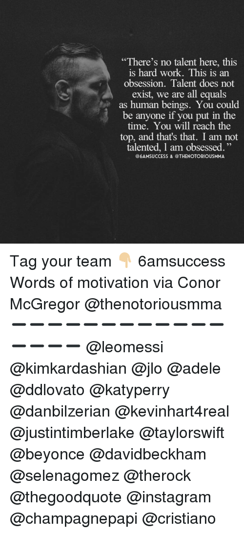 """mcgregor: """"There's no talent here, this  is hard work. This is an  obsession. Talent does not  exist, we are all equals  as human beings. You could  be anyone if you put in the  time. You will reach the  top, and that's that. I am not  talented, l am obsessed  @6AMSUCCESS & @THENOTORIOUSMIMAA Tag your team 👇🏼 6amsuccess Words of motivation via Conor McGregor @thenotoriousmma ➖➖➖➖➖➖➖➖➖➖➖➖➖➖➖➖ @leomessi @kimkardashian @jlo @adele @ddlovato @katyperry @danbilzerian @kevinhart4real @justintimberlake @taylorswift @beyonce @davidbeckham @selenagomez @therock @thegoodquote @instagram @champagnepapi @cristiano"""