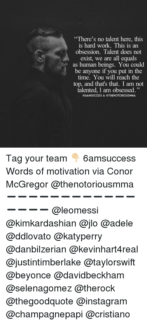 """mcgregor: """"There's no talent here, this  is hard work. This is an  obsession. Talent does not  exist, we are all equals  as human beings. You could  be anyone if you put in the  time. You will reach the  top, and that's that. I am not  talented, l am obsessed.  @6AMSUCCESS & @THENOTORIOUSMMA Tag your team 👇🏼 6amsuccess Words of motivation via Conor McGregor @thenotoriousmma ➖➖➖➖➖➖➖➖➖➖➖➖➖➖➖➖ @leomessi @kimkardashian @jlo @adele @ddlovato @katyperry @danbilzerian @kevinhart4real @justintimberlake @taylorswift @beyonce @davidbeckham @selenagomez @therock @thegoodquote @instagram @champagnepapi @cristiano"""