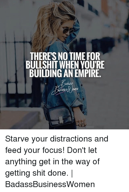Empire, Memes, and Shit: THERES NO TIME FOR  BULLSHIT WHEN YOU'RE  BUILDING AN EMPIRE. Starve your distractions and feed your focus! Don't let anything get in the way of getting shit done. | BadassBusinessWomen