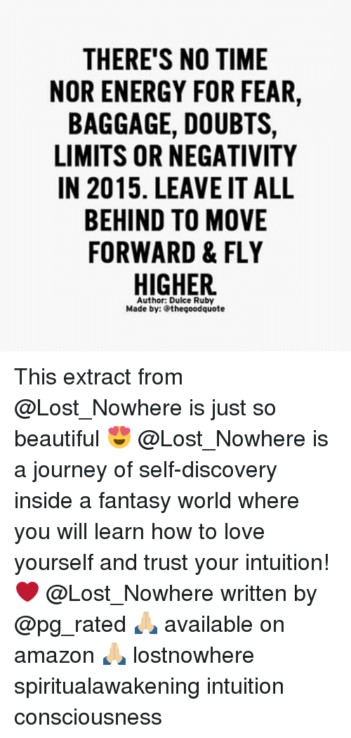 Love Yourself: THERE'S NO TIME  NOR ENERGY FOR FEAR,  BAGGAGE, DOUBTS,  LIMITS OR NEGATIVITY  IN 2015. LEAVEIT ALL  BEHIND TO MOVE  FORWARD & FLY  HIGHER.  Author: Dulce Ruby  Made by: Sthegoodquote This extract from @Lost_Nowhere is just so beautiful 😍 @Lost_Nowhere is a journey of self-discovery inside a fantasy world where you will learn how to love yourself and trust your intuition! ❤ @Lost_Nowhere written by @pg_rated 🙏🏼 available on amazon 🙏🏼 lostnowhere spiritualawakening intuition consciousness