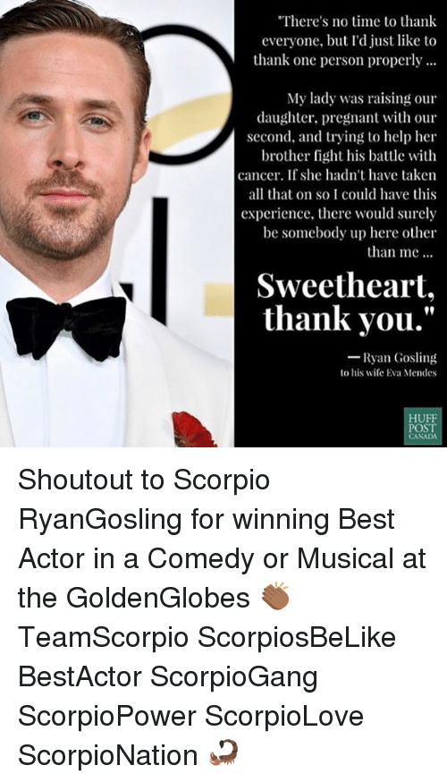 """Memes, Pregnant, and Ryan Gosling: There's no time to thank  everyone, bu  just like to  thank one person properly...  My lady was raising our  daughter, pregnant with our  second, and trying to help her  brother fight his battle with  cancer. If she hadn't have taken  all that on so I could have this  experience, there would surely  be somebody up here other  than me  Sweetheart,  thank you.""""  Ryan Gosling  lo his wife Eva Mendes  HUFF  POST Shoutout to Scorpio RyanGosling for winning Best Actor in a Comedy or Musical at the GoldenGlobes 👏🏾 TeamScorpio ScorpiosBeLike BestActor ScorpioGang ScorpioPower ScorpioLove ScorpioNation 🦂"""