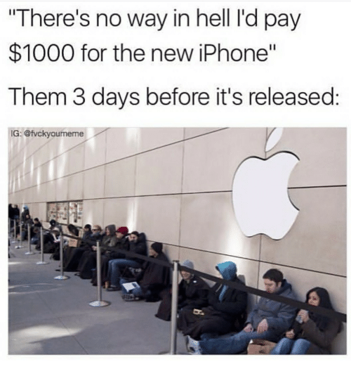 """Iphone, New Iphone, and Hell: """"There's no way in hell I'd pay  $1000 for the new iPhone""""  Them 3 days before it's released:  G: @fvckyoumeme"""