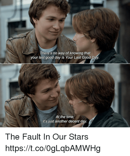 The Fault In Our: There's no way of knowing that  your last good day is Your Last Good Day.  At the time,  it's just another decent day. The Fault In Our Stars https://t.co/0gLqbAMWHg