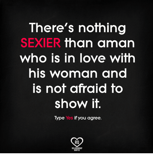 Love, Memes, and Quotes: There's nofhing  SEXIER than aman  who is in love wifh  hIs woman and  is not afraid to  show it.  Type Yes if you agree.  RO  QUOTES