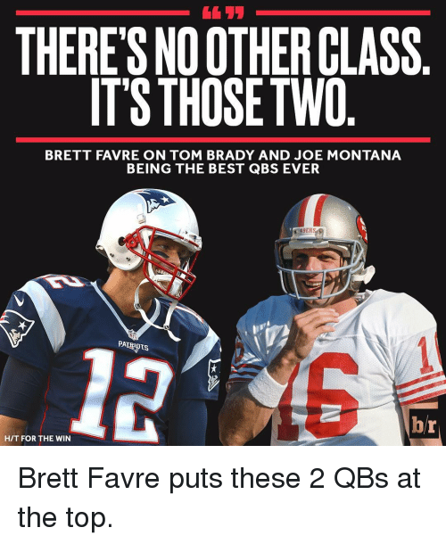 Joe Montana: THERE'S NOOTHERCLASS  ITS THOSE TWO  BRETT FAVRE ON TOM BRADY AND JOE MONTANA  BEING THE BEST QBS EVER  ES  b/r  HIT FOR THE WIN Brett Favre puts these 2 QBs at the top.