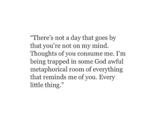 """every little thing: """"There's not a day that goes by  that you're not on my mind.  Thoughts of you consume me. I'm  being trapped in some God awful  metaphorical room of everything  that reminds me of you. Every  little thing.""""  03"""