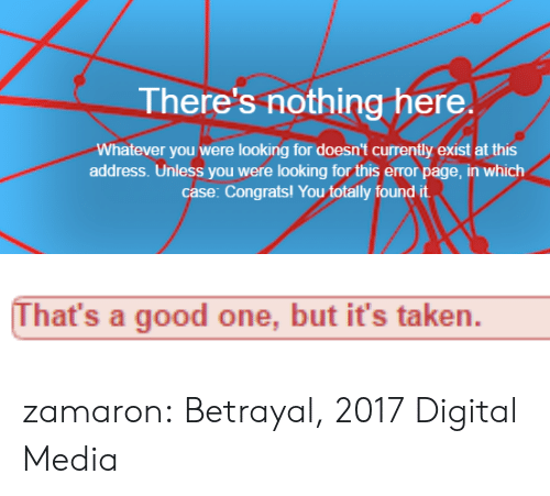 Found It: There's nothing here.  Whatever you were looking for doesn't currently exist at this  address. Unless you were looking for this error page, in which  case: Congrats! You totally found it   That's a good one, but it's taken. zamaron: Betrayal, 2017 Digital Media
