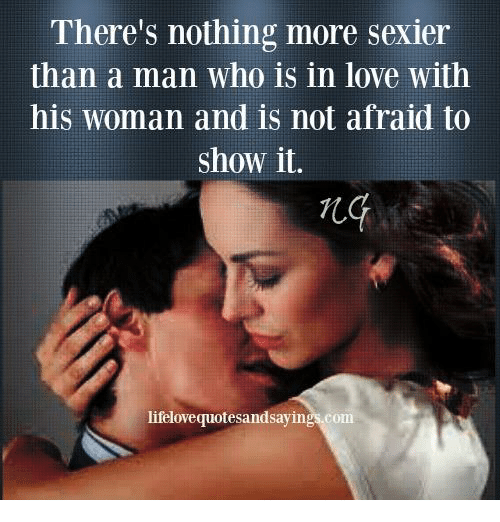 Sexiers: There's nothing more sexier  than a man who is in love with  his woman and is not afraid to  Show it  lifelovequotesandsayings.com